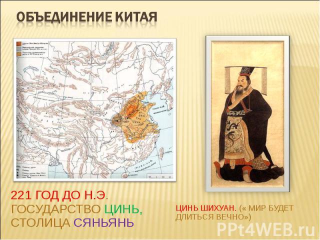 Объединение Китая221 год до н.э. Государство Цинь, столица СяньяньЦинь Шихуан. (« Мир будет длиться вечно»)