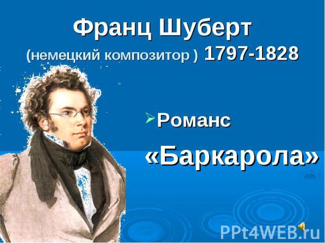 Франц Шуберт(немецкий композитор ) 1797-1828 Романс «Баркарола»