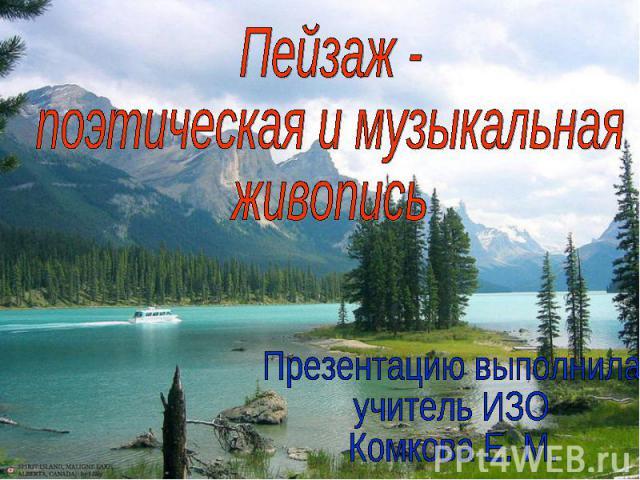 Пейзаж - поэтическая и музыкальная живопись Презентацию выполнила учитель ИЗО Комкова Е. М.