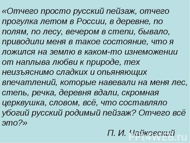 «Отчего просто русский пейзаж, отчего прогулка летом в России, в деревне, по полям, по лесу, вечером в степи, бывало, приводили меня в такое состояние, что я ложился на землю в каком-то изнеможении от наплыва любви к природе, тех неизъяснимо сладких…
