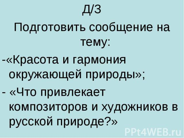 Д/ЗПодготовить сообщение на тему:-«Красота и гармония окружающей природы»;- «Что привлекает композиторов и художников в русской природе?»