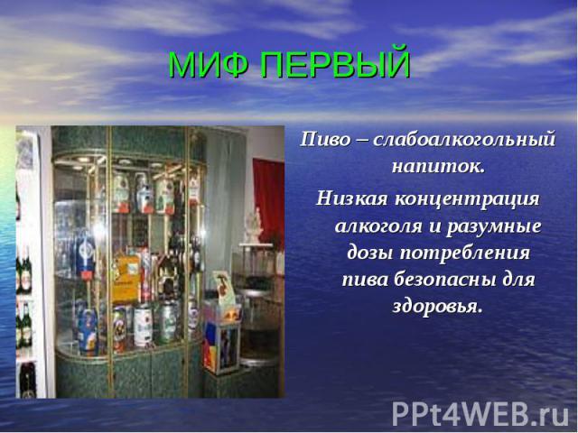 МИФ ПЕРВЫЙ Пиво – слабоалкогольный напиток.Низкая концентрация алкоголя и разумные дозы потребления пива безопасны для здоровья.