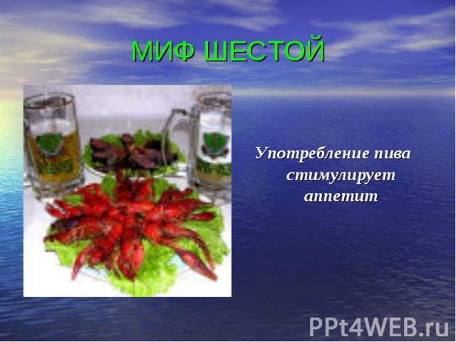 МИФ ШЕСТОЙ Употребление пива стимулирует аппетит