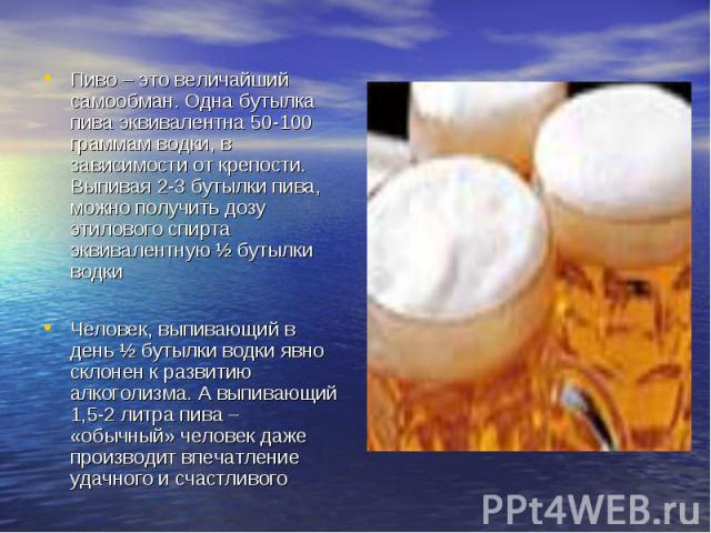 Пиво – это величайший самообман. Одна бутылка пива эквивалентна 50-100 граммам водки, в зависимости от крепости. Выпивая 2-3 бутылки пива, можно получить дозу этилового спирта эквивалентную ½ бутылки водкиЧеловек, выпивающий в день ½ бутылки водки я…