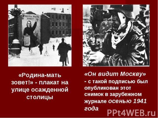 «Родина-мать зовет!» - плакат на улице осажденной столицы«Он видит Москву» - с такой подписью был опубликован этот снимок в зарубежном журнале осенью 1941 года