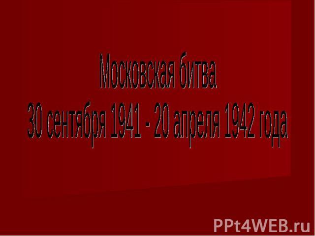 Московская битва30 сентября 1941 - 20 апреля 1942 года