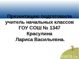 Презентацию подготовила учитель начальных классов ГОУ СОШ № 1347 Красулина Ларис