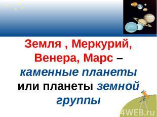 Земля , Меркурий, Венера, Марс –каменные планеты или планеты земной группы