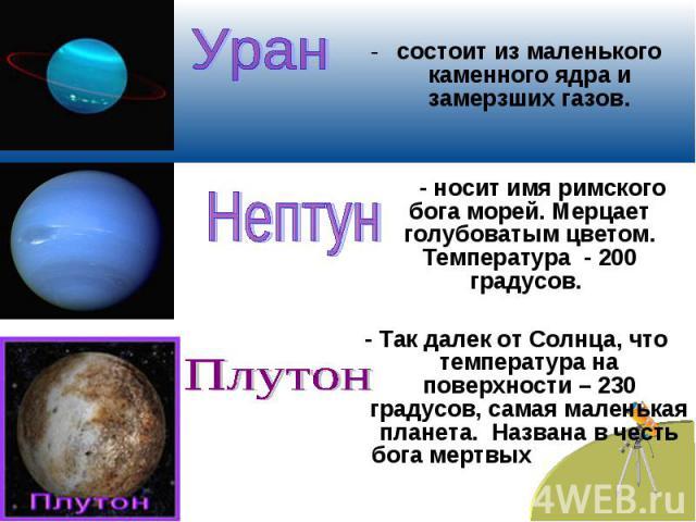 Урансостоит из маленького каменного ядра и замерзших газов. - носит имя римского бога морей. Мерцает голубоватым цветом. Температура - 200 градусов. - Так далек от Солнца, что температура на поверхности – 230 градусов, самая маленькая планета. Назва…