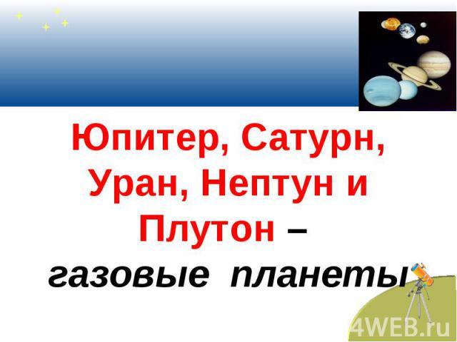 Юпитер, Сатурн, Уран, Нептун и Плутон – газовые планеты