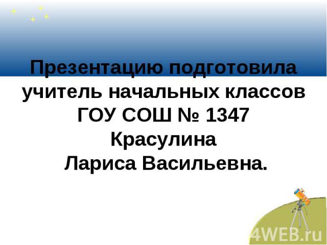 Презентацию подготовила учитель начальных классов ГОУ СОШ № 1347 Красулина Лариса Васильевна.