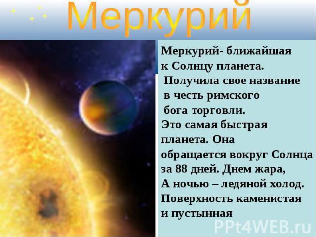 Меркурий Меркурий- ближайшая к Солнцу планета. Получила свое название в честь римского бога торговли. Это самая быстрая планета. Она обращается вокруг Солнцаза 88 дней. Днем жара,А ночью – ледяной холод.Поверхность каменистая и пустынная
