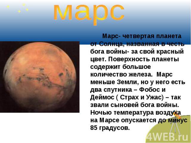 марс Марс- четвертая планета от Солнца, названная в честь бога войны- за свой красный цвет. Поверхность планеты содержит большое количество железа. Марс меньше Земли, но у него есть два спутника – Фобос и Деймос ( Страх и Ужас) – так звали сыновей б…