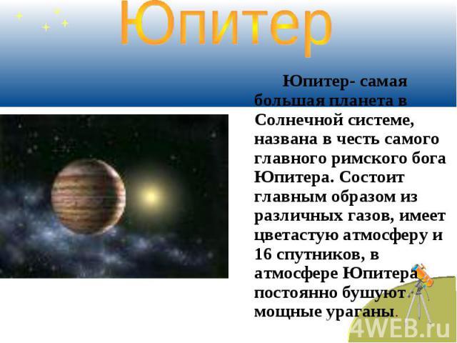Юпитер Юпитер- самая большая планета в Солнечной системе, названа в честь самого главного римского бога Юпитера. Состоит главным образом из различных газов, имеет цветастую атмосферу и 16 спутников, в атмосфере Юпитера постоянно бушуют мощные ураганы.