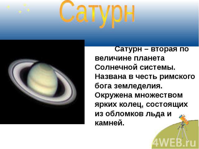 Сатурн Сатурн – вторая по величине планета Солнечной системы. Названа в честь римского бога земледелия. Окружена множеством ярких колец, состоящих из обломков льда и камней.
