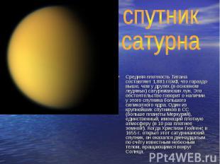 спутник сатурнаСредняя плотность Титана составляет 1,881 г/см3, что гораздо выше