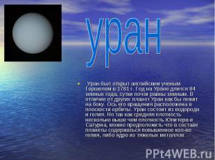 уран Уран был открыт английским ученым Гершелем в 1781 г. Год на Уране длится 84