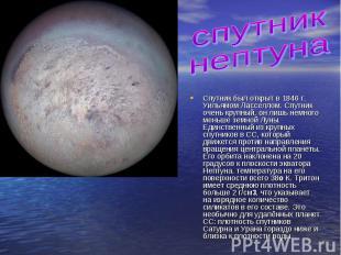спутник нептунаСпутник был открыт в 1846 г. Уильямом Ласселлом. Спутник очень кр