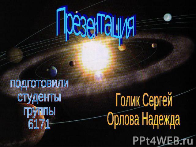 Презентация подготовили студенты группы 6171 Голик Сергей Орлова Надежда