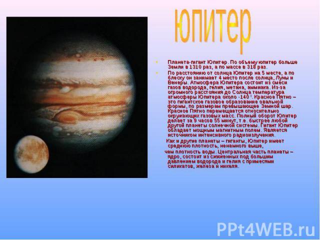 юпитер Планета-гигант Юпитер. По объему юпитер больше Земли в 1310 раз, а по массе в 318 раз. По расстоянию от солнца Юпитер на 5 месте, а по блеску он занимает 4 место после солнца, Луны и Венеры. Атмосфера Юпитера состоит из смеси газов водорода, …