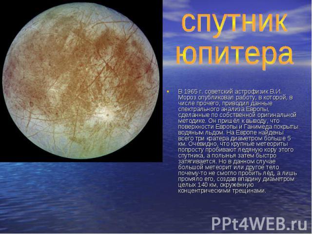 спутник юпитераВ 1965 г. советский астрофизик В.И. Мороз опубликовал работу, в которой, в числе прочего, приводил данные спектрального анализа Европы, сделанные по собственной оригинальной методике. Он пришёл к выводу, что поверхности Европы и Ганим…