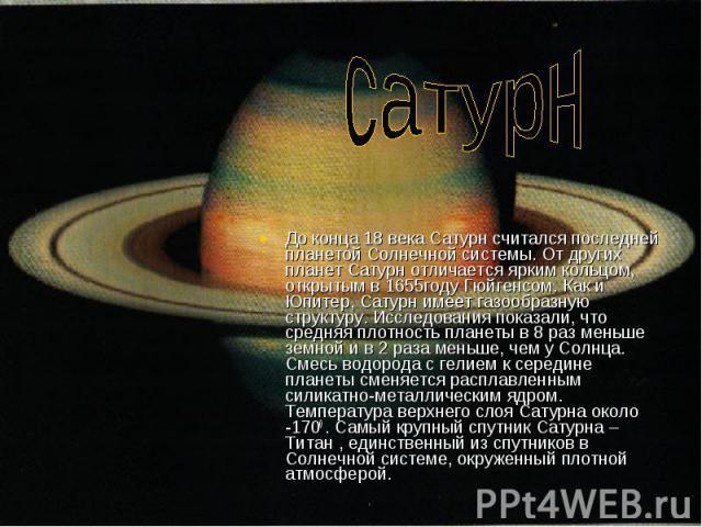 сатурнДо конца 18 века Сатурн считался последней планетой Солнечной системы. От других планет Сатурн отличается ярким кольцом, открытым в 1655году Гюйгенсом. Как и Юпитер, Сатурн имеет газообразную структуру. Исследования показали, что средняя плотн…