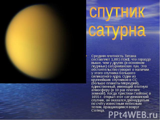 спутник сатурнаСредняя плотность Титана составляет 1,881 г/см3, что гораздо выше, чем у других (в основном ледяных) сатурнианских лун. Это обстоятельство говорит о наличии у этого спутника большого силикатного ядра. Один из крупнейших спутников в СС…