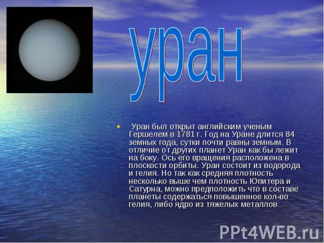 уран Уран был открыт английским ученым Гершелем в 1781 г. Год на Уране длится 84 земных года, сутки почти равны земным. В отличие от других планет Уран как бы лежит на боку. Ось его вращения расположена в плоскости орбиты. Уран состоит из водорода и…