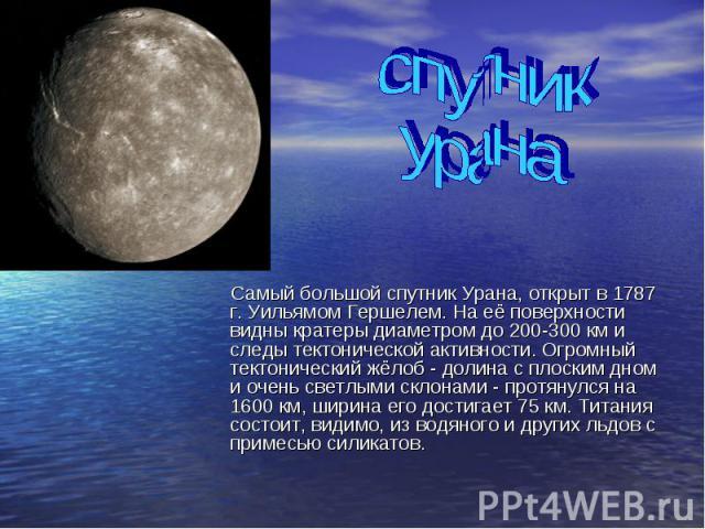 спутник урана Самый большой спутник Урана, открыт в 1787 г. Уильямом Гершелем. На её поверхности видны кратеры диаметром до 200-300 км и следы тектонической активности. Огромный тектонический жёлоб - долина с плоским дном и очень светлыми склонами -…