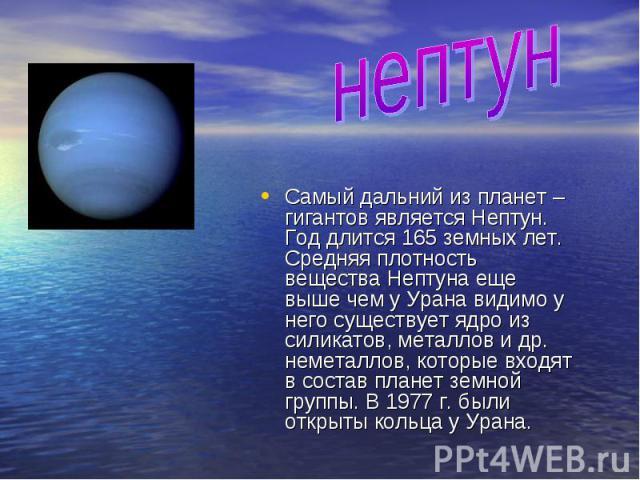 нептунСамый дальний из планет – гигантов является Нептун. Год длится 165 земных лет. Средняя плотность вещества Нептуна еще выше чем у Урана видимо у него существует ядро из силикатов, металлов и др. неметаллов, которые входят в состав планет земной…