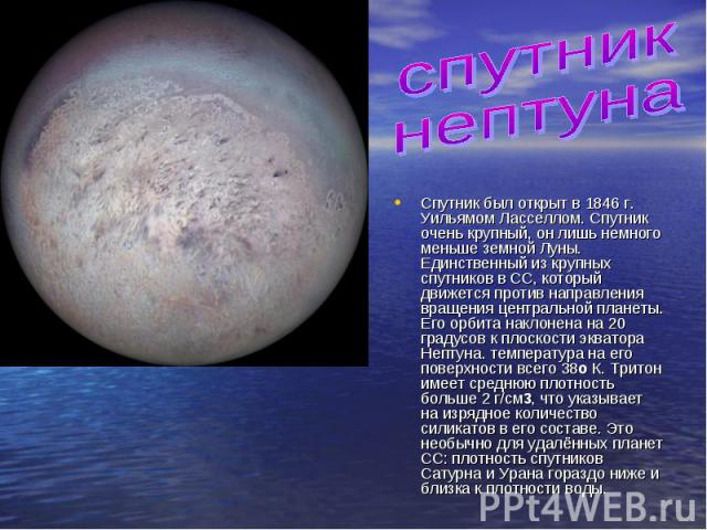 спутник нептунаСпутник был открыт в 1846 г. Уильямом Ласселлом. Спутник очень крупный, он лишь немного меньше земной Луны. Единственный из крупных спутников в СС, который движется против направления вращения центральной планеты. Его орбита наклонена…