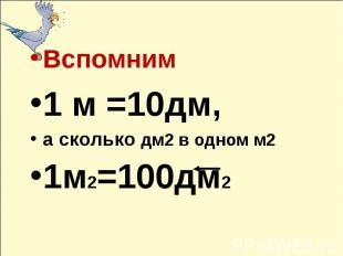 Вспомним1 м =10дм, а сколько дм2 в одном м21м2=100дм2