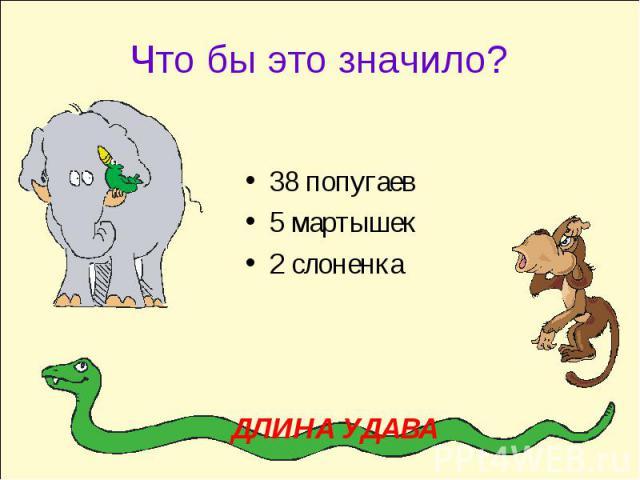Что бы это значило?38 попугаев5 мартышек2 слоненкаДЛИНА УДАВА