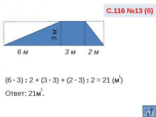 С.116 №13 (б)(6 · 3) : 2 + (3 · 3) + (2 · 3) : 2 = 21 (м₂)Ответ: 21м₂.
