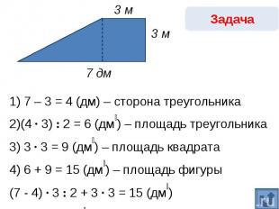 Задача1) 7 – 3 = 4 (дм) – сторона треугольника2)(4 · 3) : 2 = 6 (дм₂) – площадь