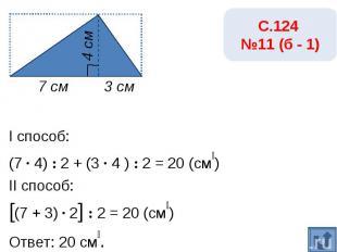 С.124 №11 (б - 2)I способ:(1 · 4) : 2 + (9 · 4 ) : 2 = 20 (см₂)II способ:[(1 + 9