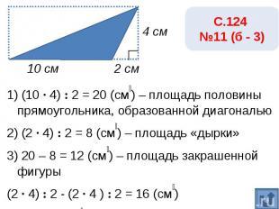 С.124 №11 (б - 3)1) (10 · 4) : 2 = 20 (см₂) – площадь половины прямоугольника, о
