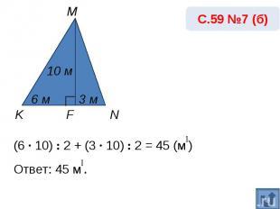 С.59 №7 (б)(6 · 10) : 2 + (3 · 10) : 2 = 45 (м₂) Ответ: 45 м₂.
