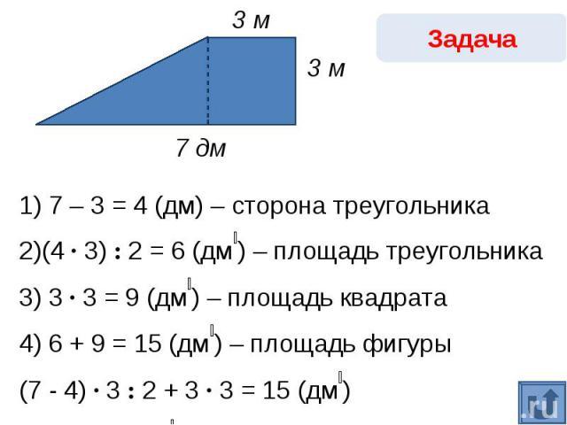 Задача1) 7 – 3 = 4 (дм) – сторона треугольника2)(4 · 3) : 2 = 6 (дм₂) – площадь треугольника3) 3 · 3 = 9 (дм₂) – площадь квадрата4) 6 + 9 = 15 (дм₂) – площадь фигуры(7 - 4) · 3 : 2 + 3 · 3 = 15 (дм₂) Ответ: 15 дм₂.