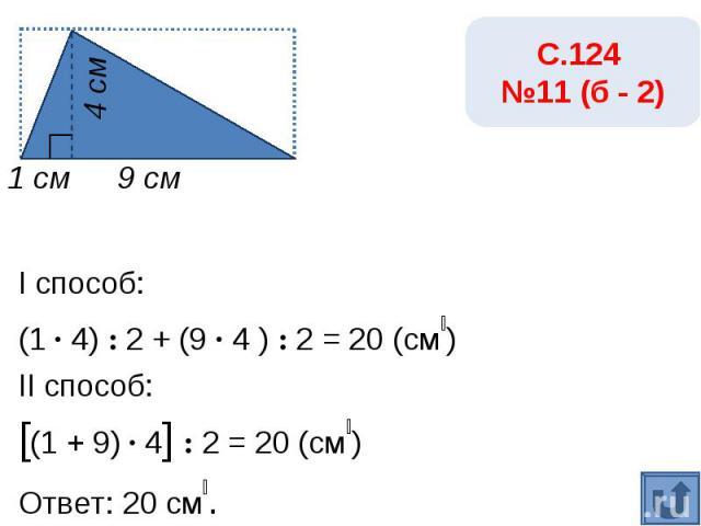 С.124 №11 (б - 2)I способ:(1 · 4) : 2 + (9 · 4 ) : 2 = 20 (см₂)II способ:[(1 + 9) · 4] : 2 = 20 (см₂)Ответ: 20 см₂.