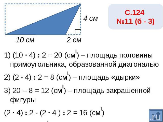 С.124 №11 (б - 3)1) (10 · 4) : 2 = 20 (см₂) – площадь половины прямоугольника, образованной диагональю2) (2 · 4) : 2 = 8 (см₂) – площадь «дырки»3) 20 – 8 = 12 (см₂) – площадь закрашенной фигуры(2 · 4) : 2 - (2 · 4 ) : 2 = 16 (см₂)Ответ: 20 см₂.