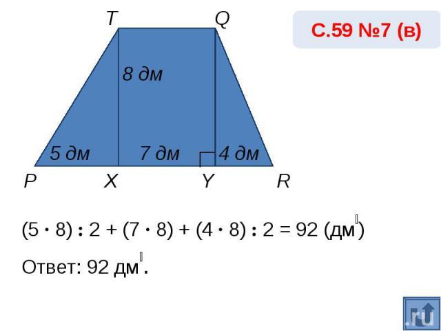 С.59 №7 (в)(5 · 8) : 2 + (7 · 8) + (4 · 8) : 2 = 92 (дм₂) Ответ: 92 дм₂.