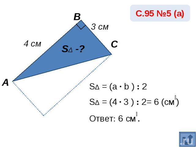 SΔ = (a · b ) : 2SΔ = (4 · 3 ) : 2= 6 (см₂)Ответ: 6 см₂.