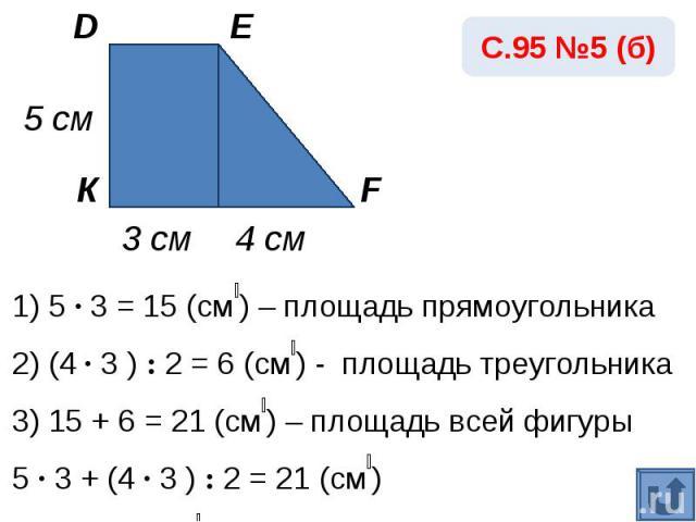 С.95 №5 (б)1) 5 · 3 = 15 (см₂) – площадь прямоугольника2) (4 · 3 ) : 2 = 6 (см₂) - площадь треугольника3) 15 + 6 = 21 (см₂) – площадь всей фигуры5 · 3 + (4 · 3 ) : 2 = 21 (см₂)Ответ: 21 см₂.