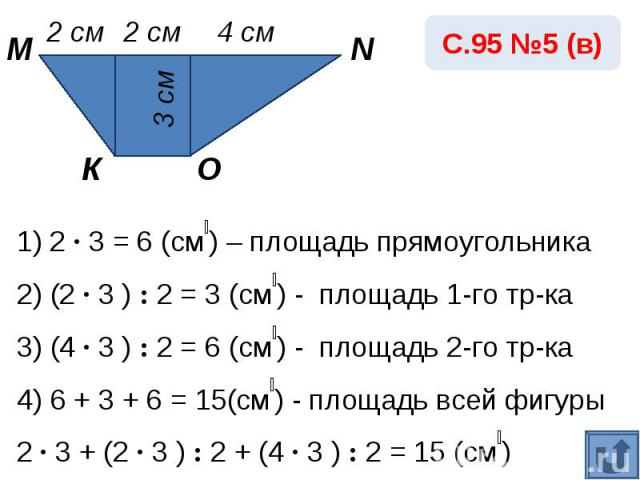 1) 2 · 3 = 6 (см₂) – площадь прямоугольника2) (2 · 3 ) : 2 = 3 (см₂) - площадь 1-го тр-ка3) (4 · 3 ) : 2 = 6 (см₂) - площадь 2-го тр-ка4) 6 + 3 + 6 = 15(см₂) - площадь всей фигуры2 · 3 + (2 · 3 ) : 2 + (4 · 3 ) : 2 = 15 (см₂)Ответ: 15 см₂.