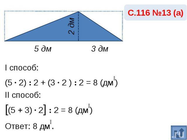 С.116 №13 (а)I способ:(5 · 2) : 2 + (3 · 2 ) : 2 = 8 (дм₂)II способ:[(5 + 3) · 2] : 2 = 8 (дм₂)Ответ: 8 дм₂.