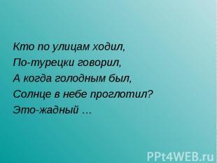 Кто по улицам ходил,По-турецки говорил,А когда голодным был,Солнце в небе прогло