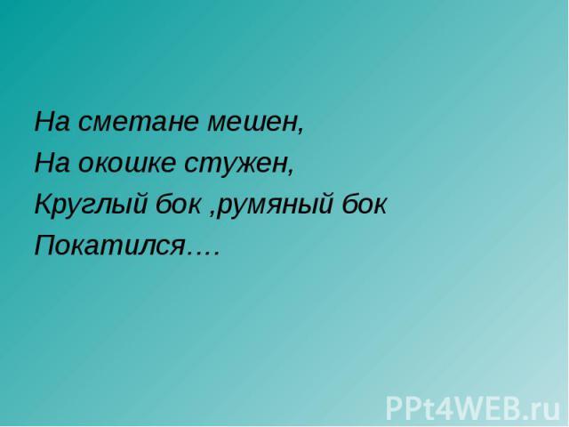 На сметане мешен,На окошке стужен,Круглый бок ,румяный бокПокатился….