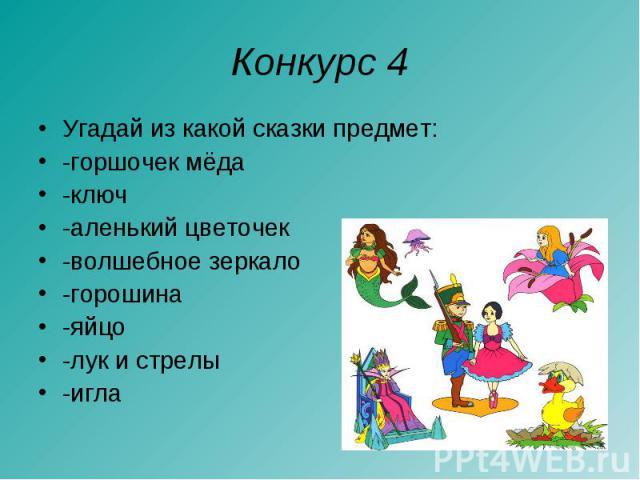 Конкурс 4 Угадай из какой сказки предмет:-горшочек мёда -ключ-аленький цветочек-волшебное зеркало-горошина -яйцо-лук и стрелы -игла