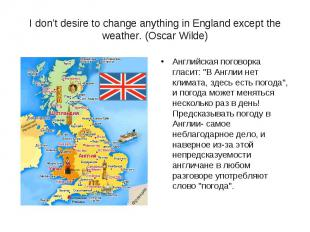 I don't desire to change anything in England except the weather. (Oscar Wilde) А